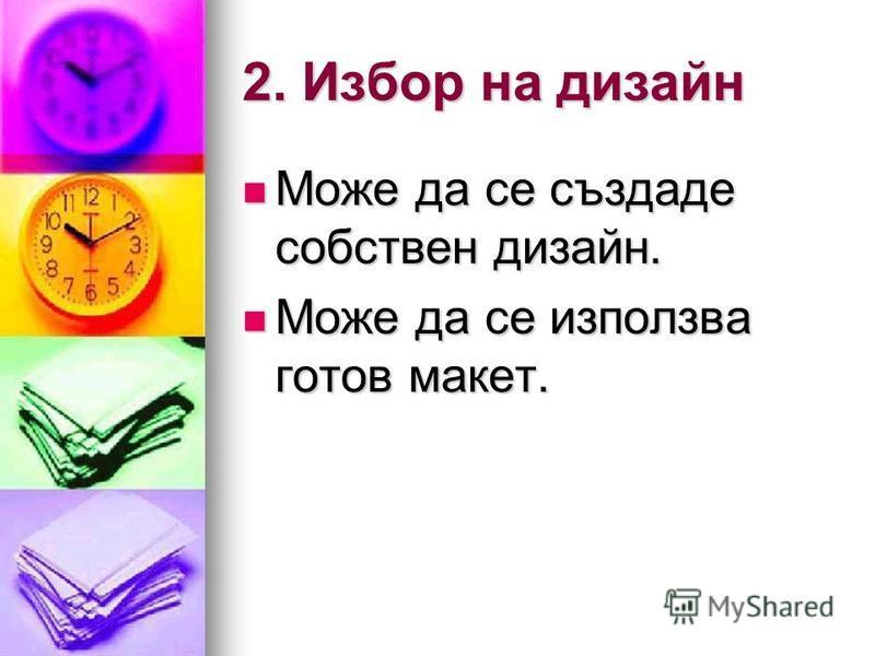 2. Избор на дизайн Може да се създаде собствен дизайн. Може да се създаде собствен дизайн. Може да се използва готов макет. Може да се използва готов макет.