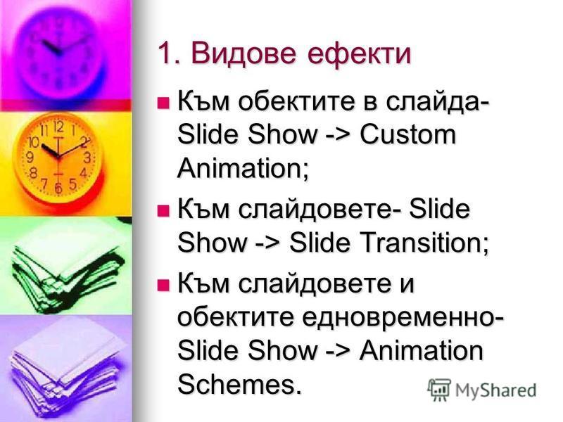 1. Видове ефекти Към обектите в слайда- Slide Show -> Custom Animation; Към обектите в слайда- Slide Show -> Custom Animation; Към слайдовете- Slide Show -> Slide Transition; Към слайдовете- Slide Show -> Slide Transition; Към слайдовете и обектите е