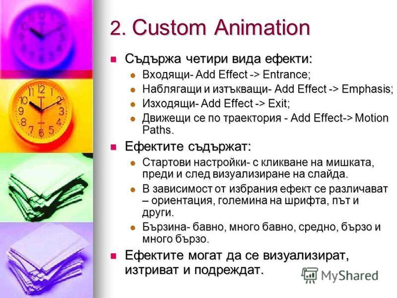 2. Custom Animation Съдържа четири вида ефекти: Съдържа четири вида ефекти: Входящи- Add Effect -> Entrance; Входящи- Add Effect -> Entrance; Наблягащи и изтъкващи- Add Effect -> Еmphasis; Наблягащи и изтъкващи- Add Effect -> Еmphasis; Изходящи- Add
