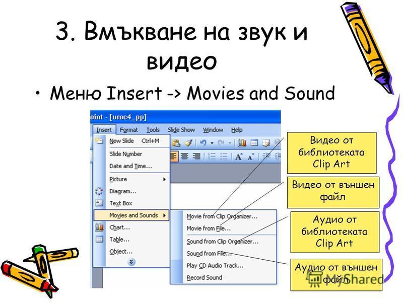 3. Вмъкване на звук и видео Меню Insert -> Movies and Sound Видео от библиотеката Clip Art Видео от външен файл Аудио от библиотеката Clip Art Аудио от външен файл