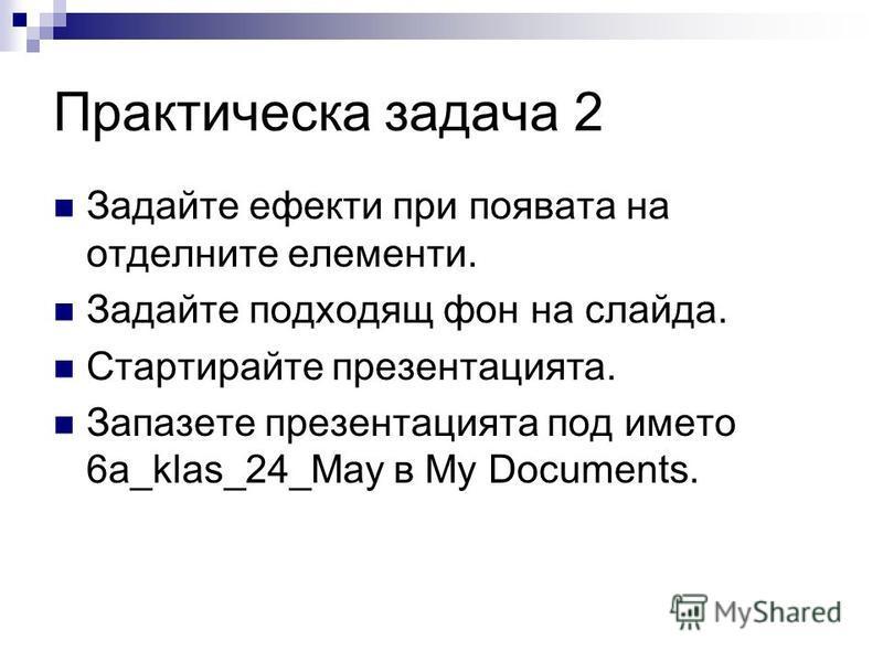 Практическа задача 2 Задайте ефекти при появата на отделните елементи. Задайте подходящ фон на слайда. Стартирайте презентацията. Запазете презентацията под името 6а_klas_24_May в My Documents.