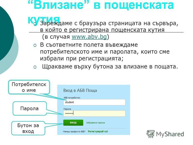 Зареждаме с браузъра страницата на сървъра, в който е регистрирана пощенската кутия (в случая www.abv.bg)www.abv.bg В съответните полета въвеждаме потребителското име и паролата, които сме избрали при регистрацията; Щракваме върху бутона за влизане в