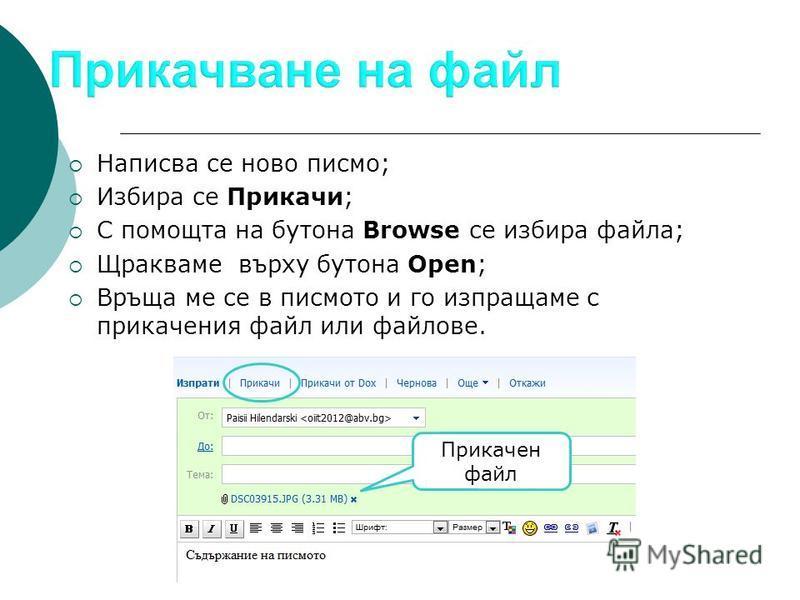 Написва се ново писмо; Избира се Прикачи; С помощта на бутона Browse се избира файла; Щракваме върху бутона Open; Връща ме се в писмото и го изпращаме с прикачения файл или файлове. Прикачен файл
