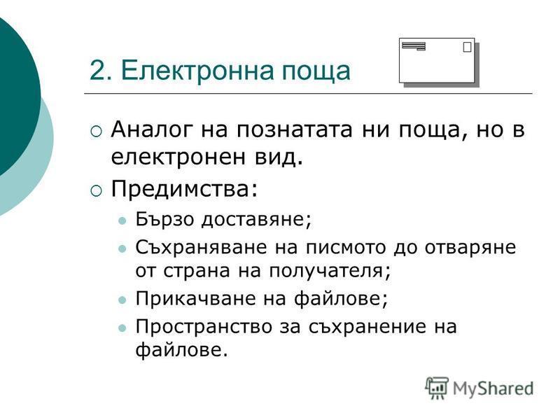 2. Електронна поща Аналог на познатата ни поща, но в електронен вид. Предимства: Бързо доставяне; Съхраняване на писмото до отваряне от страна на получателя; Прикачване на файлове; Пространство за съхранение на файлове.
