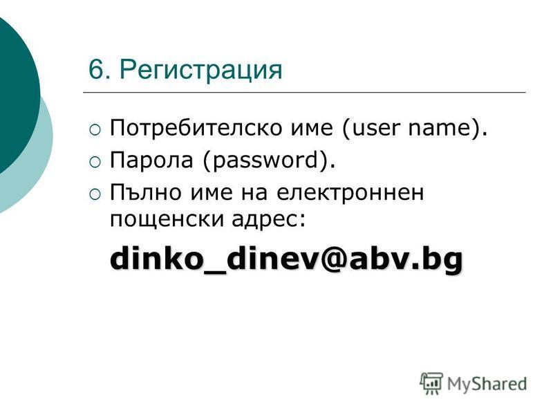 6. Регистрация Потребителско име (user name). Парола (password). Пълно име на електроннен пощенски адрес:dinko_dinev@abv.bg