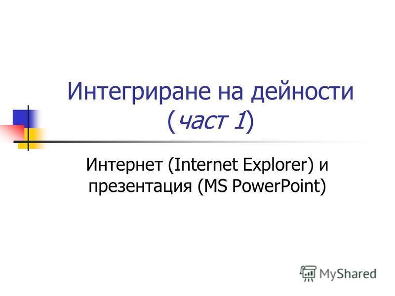 Интегриране на дейности (част 1) Интернет (Internet Explorer) и презентация (MS PowerPoint)