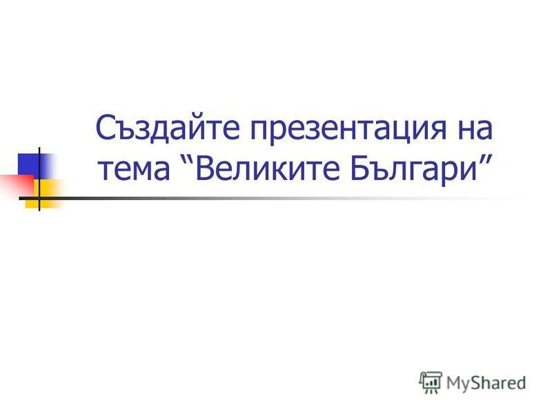 Създайте презентация на тема Великите Българи