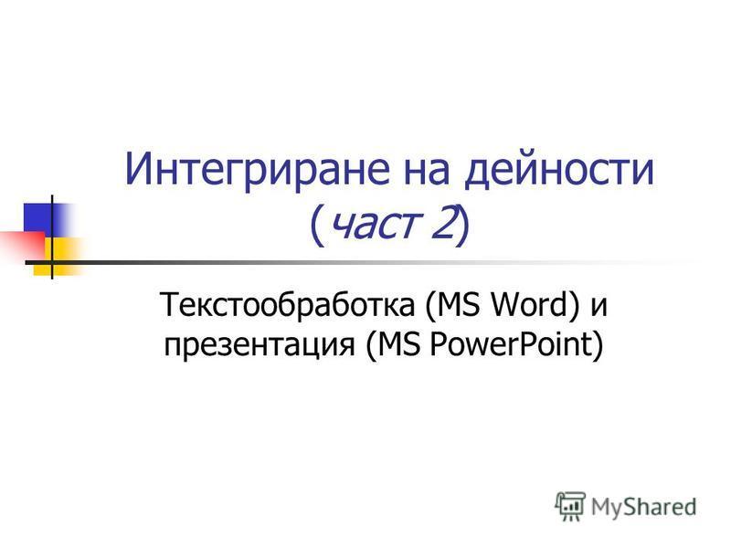 Интегриране на дейности (част 2) Текстообработка (MS Word) и презентация (MS PowerPoint)