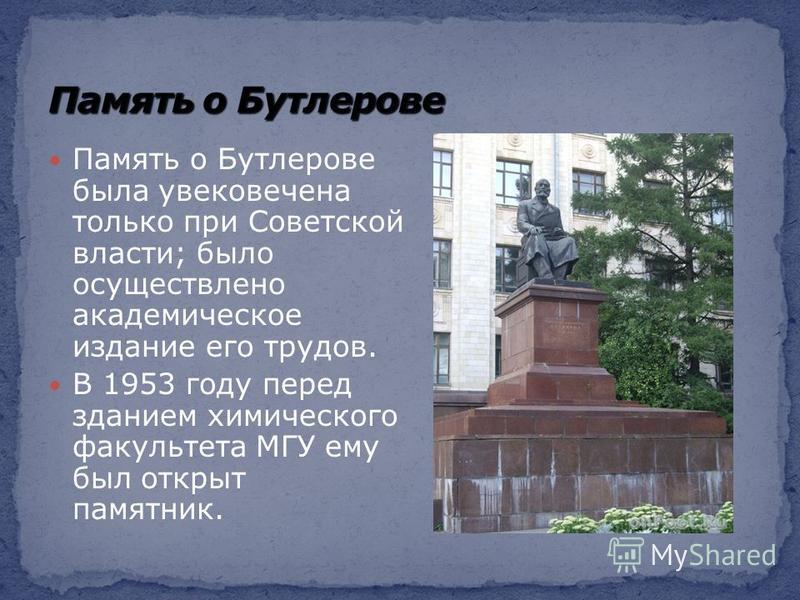 Память о Бутлерове была увековечена только при Советской власти; было осуществлено академическое издание его трудов. В 1953 году перед зданием химического факультета МГУ ему был открыт памятник.