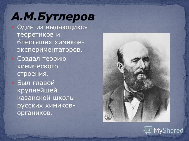 Один из выдающихся теоретиков и блестящих химиков- экспериментаторов. Создал теорию химического строения. Был главой крупнейшей казанской школы русских химиков- органиков.