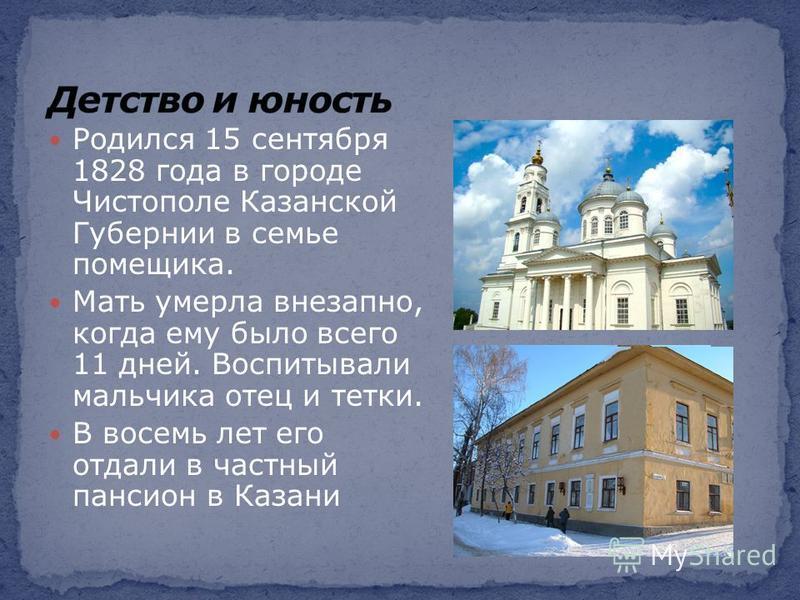 Родился 15 сентября 1828 года в городе Чистополе Казанской Губернии в семье помещика. Мать умерла внезапно, когда ему было всего 11 дней. Воспитывали мальчика отец и тетки. В восемь лет его отдали в частный пансион в Казани