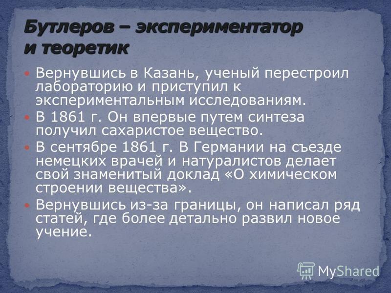 Вернувшись в Казань, ученый перестроил лабораторию и приступил к экспериментальным исследованиям. В 1861 г. Он впервые путем синтеза получил сахаристое вещество. В сентябре 1861 г. В Германии на съезде немецких врачей и натуралистов делает свой знаме