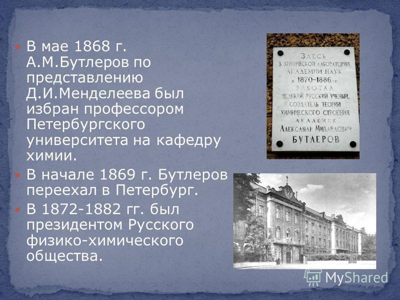 В мае 1868 г. А.М.Бутлеров по представлению Д.И.Менделеева был избран профессором Петербургского университетета на кафедру химии. В начале 1869 г. Бутлеров переехал в Петербург. В 1872-1882 гг. был президентом Русского физико-химического общества.