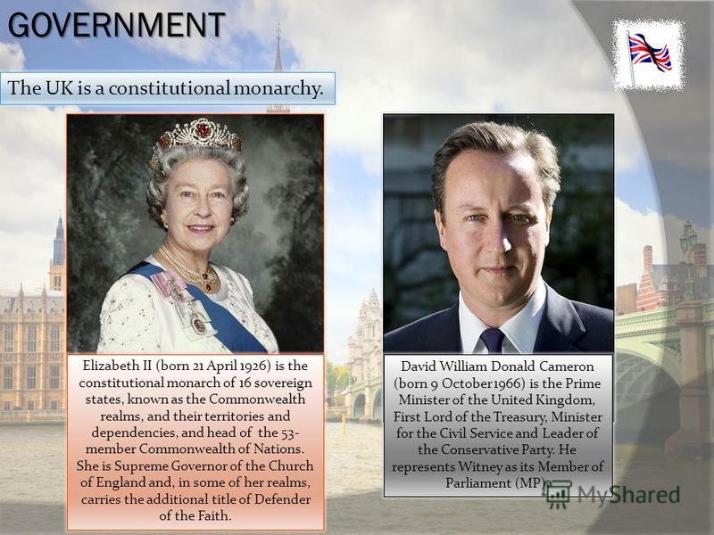 GOVERNMENT The UK is a constitutional monarchy. David William Donald Cameron (born 9 October 1966) is the Prime Minister of the United Kingdom, First Lord of the Treasury, Minister for the Civil Service and Leader of the Conservative Party. He repres