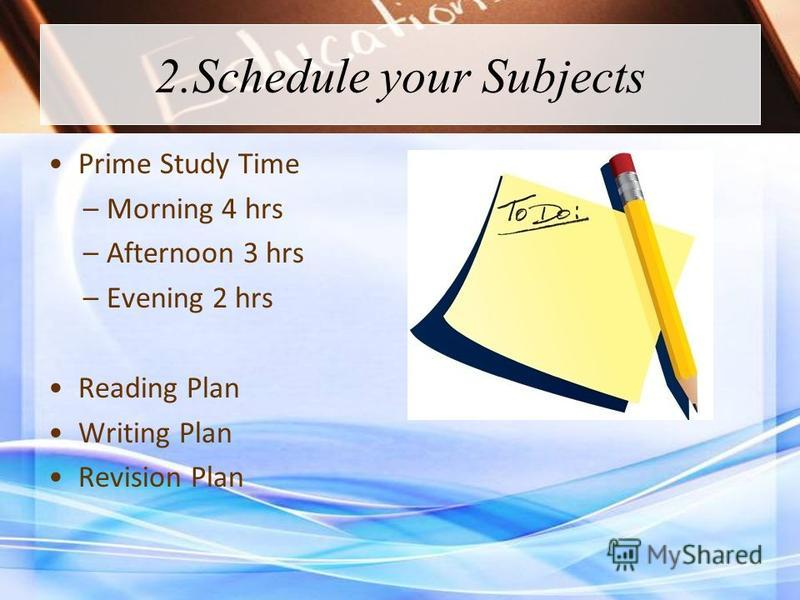 2.Schedule your Subjects Prime Study Time – Morning 4 hrs – Afternoon 3 hrs – Evening 2 hrs Reading Plan Writing Plan Revision Plan