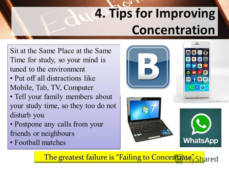 4. Tips for Improving Concentration Sit at the Same Place at the Same Time for study, so your mind is tuned to the environment Put off all distractions like Mobile, Tab, TV, Computer Tell your family members about your study time, so they too do not