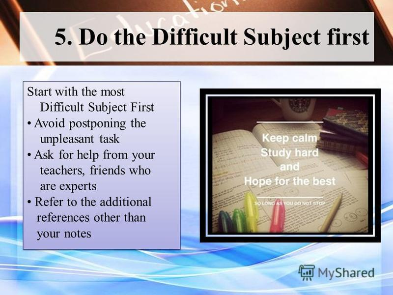 5. Do the Difficult Subject first Start with the most Difficult Subject First Avoid postponing the unpleasant task Ask for help from your teachers, friends who are experts Refer to the additional references other than your notes Start with the most D