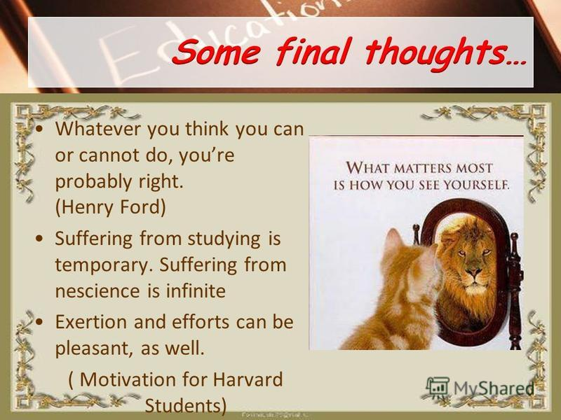 Whatever you think you can or cannot do, youre probably right. (Henry Ford) Suffering from studying is temporary. Suffering from nescience is infinite Exertion and efforts can be pleasant, as well. ( Motivation for Harvard Students)
