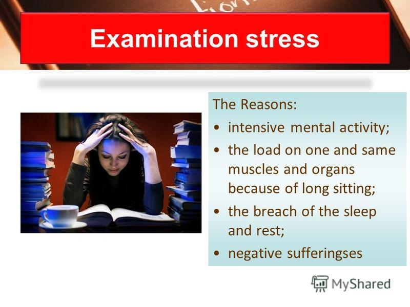 The Reasons: intensive mental activity; the load on one and same muscles and organs because of long sitting; the breach of the sleep and rest; negative sufferingses Examination stress
