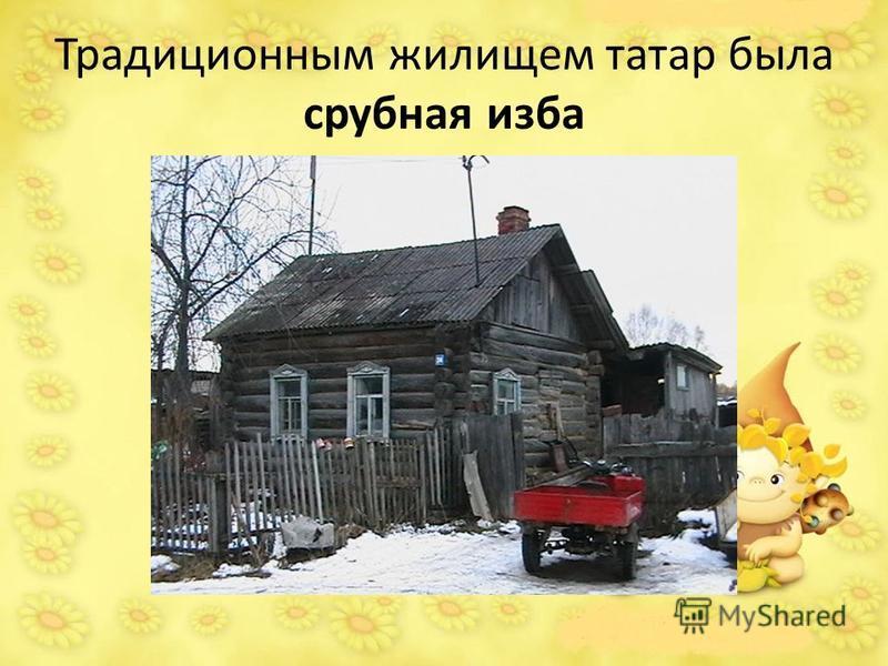 Традиционным жилищем татар была срубная изба