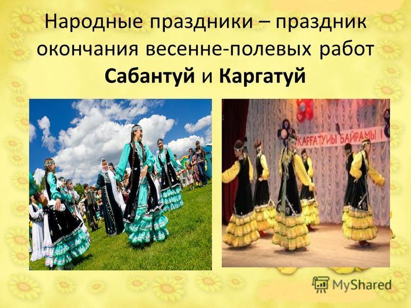 Народные праздники – праздник окончания весенне-полевых работ Сабантуй и Каргатуй