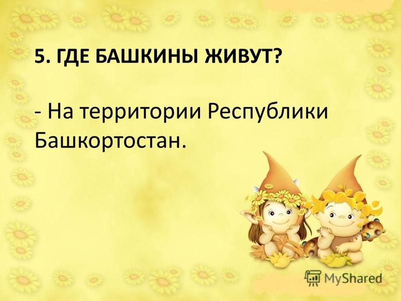 5. ГДЕ БАШКИНЫ ЖИВУТ? - На территории Республики Башкортостан.