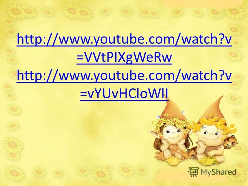 http://www.youtube.com/watch?v =VVtPIXgWeRw http://www.youtube.com/watch?v =vYUvHCloWlI