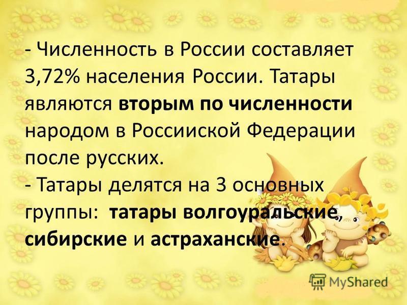 - Численность в России составляет 3,72% населения России. Татары являются вторым по численности народом в Россииской Федерации после русских. - Татары делятся на 3 основных группы: татары волго уральские, сибирские и астраханские.