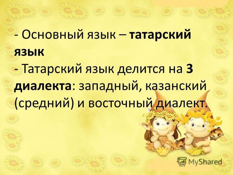 - Основный язык – татарский язык - Татарский язык делится на 3 диалекта: западный, казанский (средний) и восточный диалект.