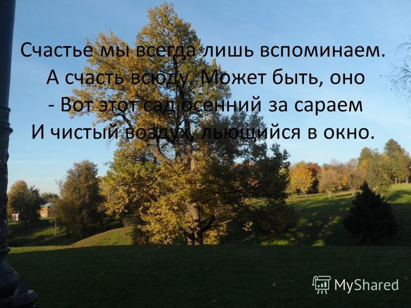 Счастье мы всегда лишь вспоминаем. А счастье всюду. Может быть, оно - Вот этот сад осенний за сараем И чистый воздух, льющийся в окно.