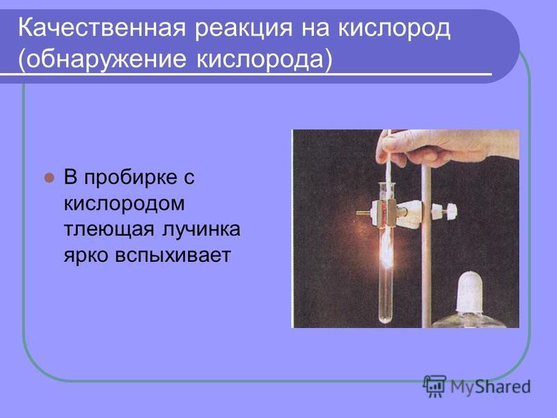 Качественная реакция на кислород (обнаружение кислорода) В пробирке с кислородом тлеющая лучинка ярко вспыхивает