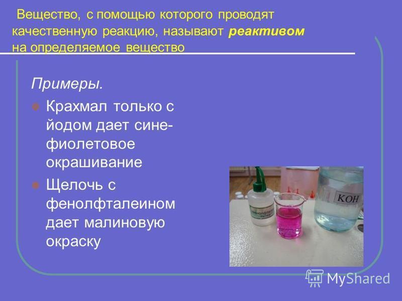 Вещество, с помощью которого проводят качественную реакцию, называют реактивом на определяемое вещество Примеры. Крахмал только с йодом дает сине- фиолетовое окрашивание Щелочь с фенолфталеином дает малиновую окраску