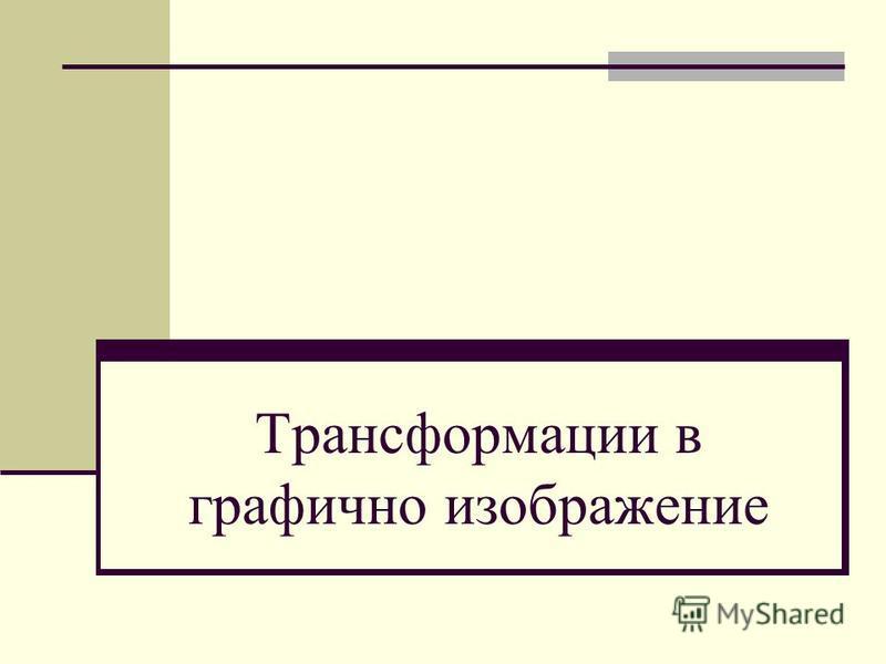Трансформации в графично изображение