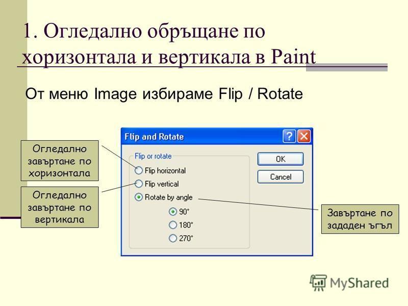 1. Огледално обръщане по хоризонтала и вертикала в Paint От меню Image избираме Flip / Rotate Огледално завъртане по вертикала Огледално завъртане по хоризонтала Завъртане по зададен ъгъл