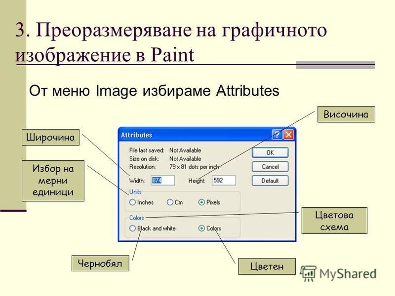 3. Преоразмеряване на графичното изображение в Paint От меню Image избираме Attributes Широчина Височина Избор на мерни единици Цветова схема Чернобял Цветен