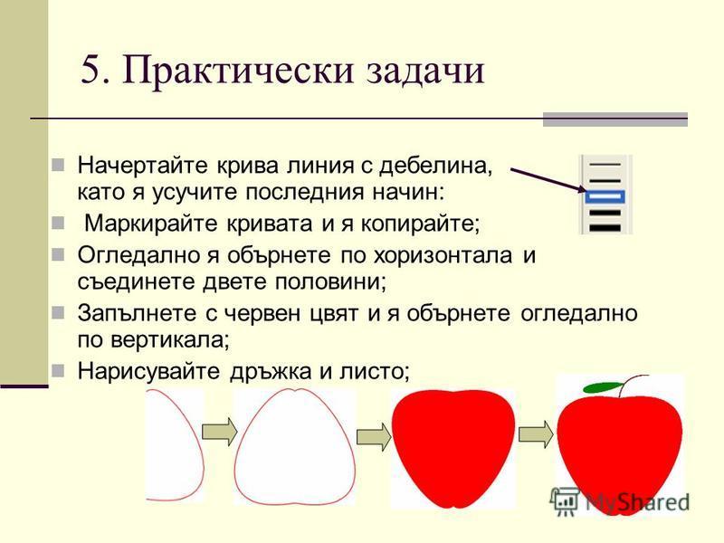 5. Практически задачи Начертайте крива линия с дебелина, като я усучите последния начин: Маркирайте кривата и я копирайте; Огледално я обърнете по хоризонтала и съединете двете половини; Запълнете с червен цвят и я обърнете огледално по вертикала; На