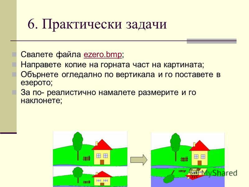 6. Практически задачи Свалете файла ezero.bmp;ezero.bmp Направете копие на горната част на картината; Обърнете огледално по вертикала и го поставете в езерото; За по- реалистично намалете размерите и го наклонете;