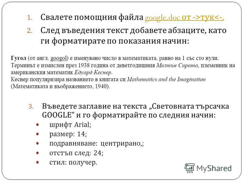 1. Свалете помощния файла google.doc от ->тук< -.google.doc от ->тук< -. 2. След въведения текст добавете абзаците, като ги форматирате по показания начин : 3. Въведете заглавие на текста Световната търсачка GOOGLE и го форматирайте по следния начин