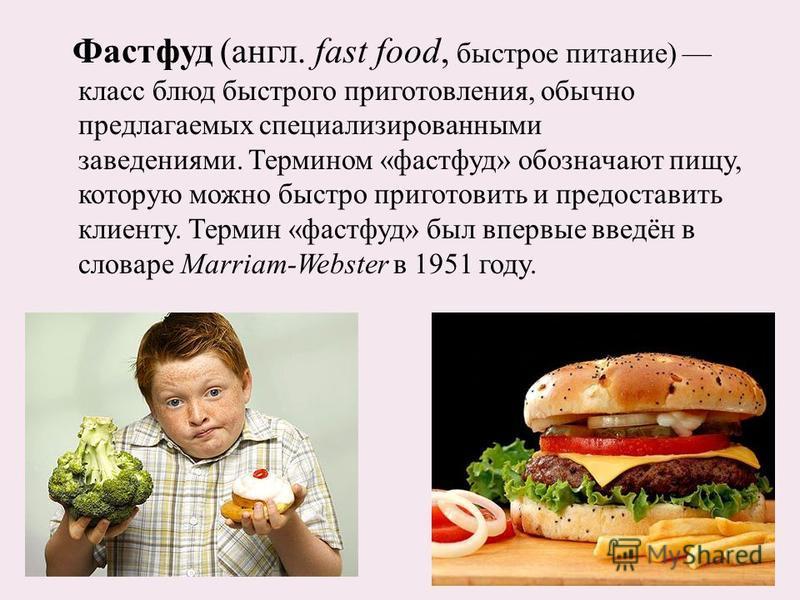 Фастфуд (англ. fast food, быстрое питание) класс блюд быстрого приготовления, обычно предлагаемых специализированными заведениями. Термином «фастфуд» обозначают пищу, которую можно быстро приготовить и предоставить клиенту. Термин «фастфуд» был вперв