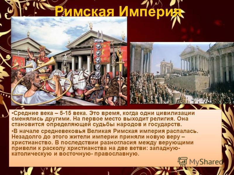 Римская Империя Средние века – 5-15 века. Это время, когда одни цивилизации сменялись другими. На первое место выходит религия. Она становится определяющей судьбы народов и государств. В начале средневековья Великая Римская империя распалась. Незадол