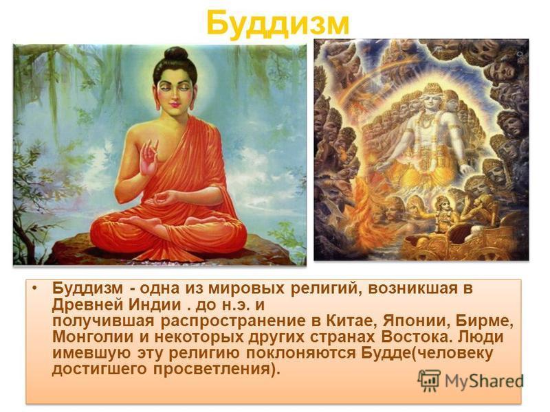Буддизм Буддизм - одна из мировых религий, возникшая в Древней Индии. до н.э. и получившая распространение в Китае, Японии, Бирме, Монголии и некоторых других странах Востока. Люди имевшую эту религию поклоняются Будде(человеку достигшего просветлени