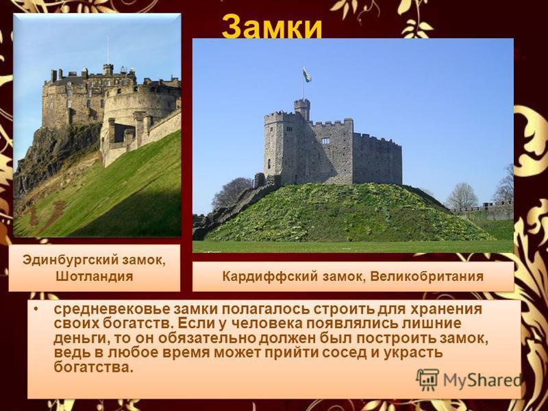 Замки средневековье замки полагалось строить для хранения своих богатств. Если у человека появлялись лишние деньги, то он обязательно должен был построить замок, ведь в любое время может прийти сосед и украсть богатства. Эдинбургский замок, Шотландия