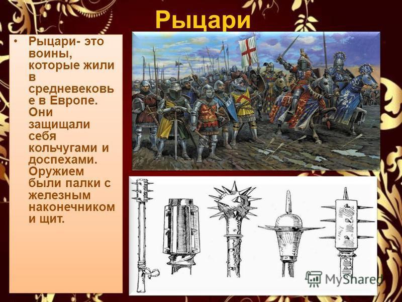 Рыцари Рыцари- это воины, которые жили в средневековье в Европе. Они защищали себя кольчугами и доспехами. Оружием были палки с железным наконечником и щит.