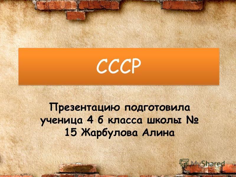 СССР Презентацию подготовила ученица 4 б класса школы 15 Жарбулова Алина