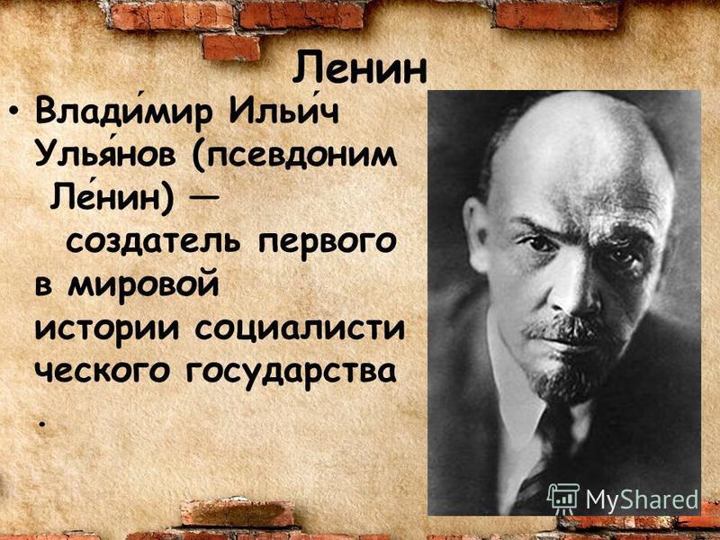 Ленин Владимир Ильич Ульянов (псевдоним Ленин) создатель первого в мировой истории социалисти ческого государства.