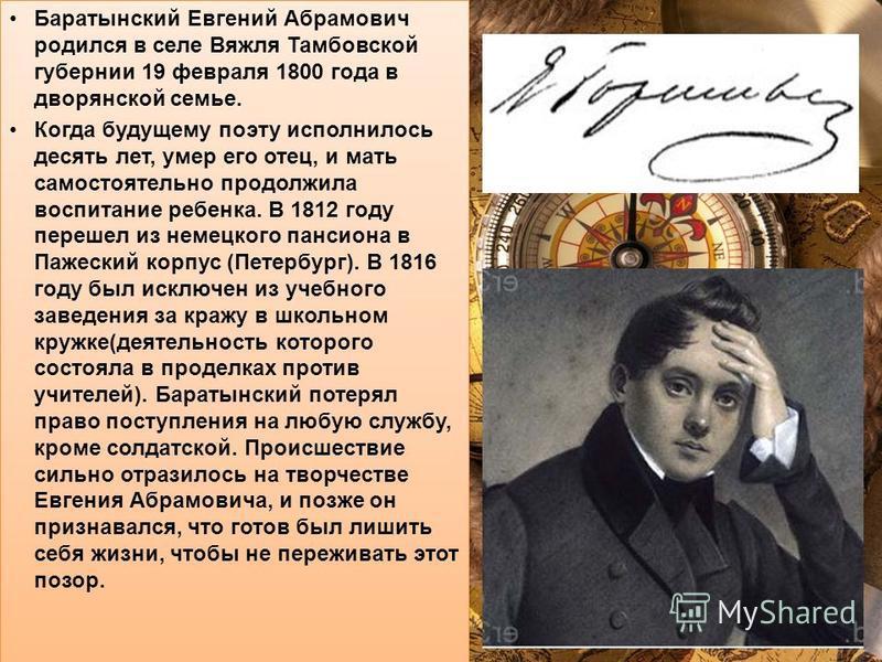 Баратынский Евгений Абрамович родился в селе Вяжля Тамбовской губернии 19 февраля 1800 года в дворянской семье. Когда будущему поэту исполнилось десять лет, умер его отец, и мать самостоятельно продолжила воспитание ребенка. В 1812 году перешел из не