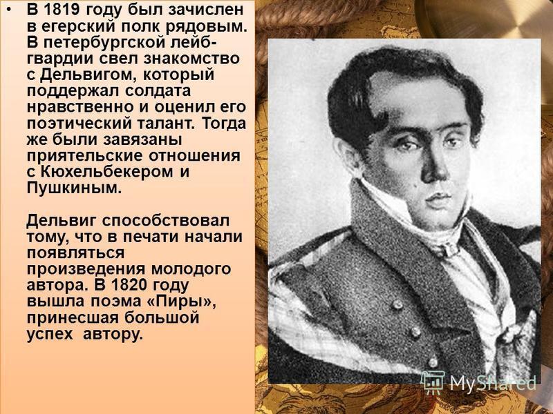 В 1819 году был зачислен в егерский полк рядовым. В петербургской лейб- гвардии свел знакомство с Дельвигом, который поддержал солдата нравственно и оценил его поэтический талант. Тогда же были завязаны приятельские отношения с Кюхельбекером и Пушкин