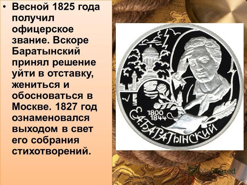 Весной 1825 года получил офицерское звание. Вскоре Баратынский принял решение уйти в отставку, жениться и обосноваться в Москве. 1827 год ознаменовался выходом в свет его собрания стихотворений.