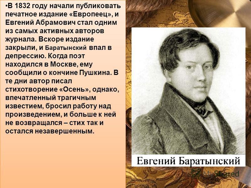 В 1832 году начали публиковать печатное издание «Европеец», и Евгений Абрамович стал одним из самых активных авторов журнала. Вскоре издание закрыли, и Баратынский впал в депрессию. Когда поэт находился в Москве, ему сообщили о кончине Пушкина. В те