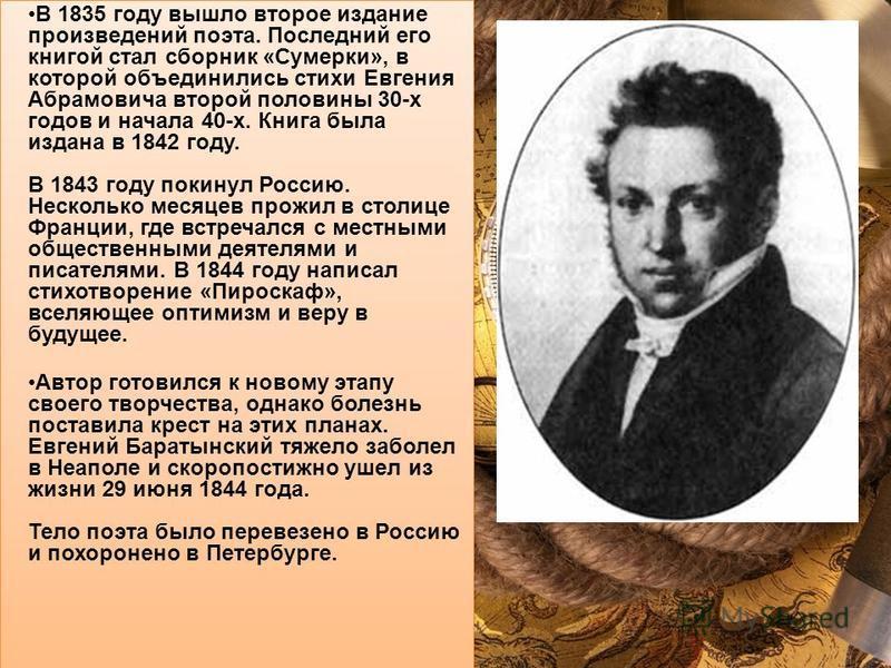 В 1835 году вышло второе издание произведений поэта. Последний его книгой стал сборник «Сумерки», в которой объединились стихи Евгения Абрамовича второй половины 30-х годов и начала 40-х. Книга была издана в 1842 году. В 1843 году покинул Россию. Нес